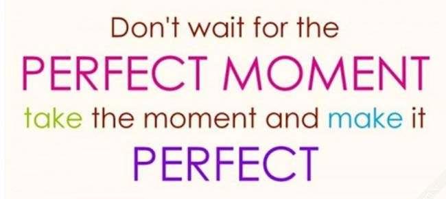 Đừng chờ đợi những khoảnh khắc tuyệt vời, hãy tự mình biến mọi khoảnh khắc trở nên tuyệt vời